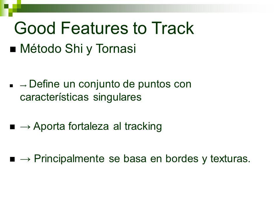 Good Features to Track Método Shi y Tornasi Define un conjunto de puntos con características singulares Aporta fortaleza al tracking Principalmente se basa en bordes y texturas.