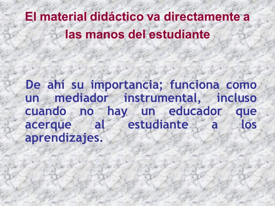 El material didáctico va directamente a las manos del estudiante De ahí su importancia; funciona como un mediador instrumental, incluso cuando no hay
