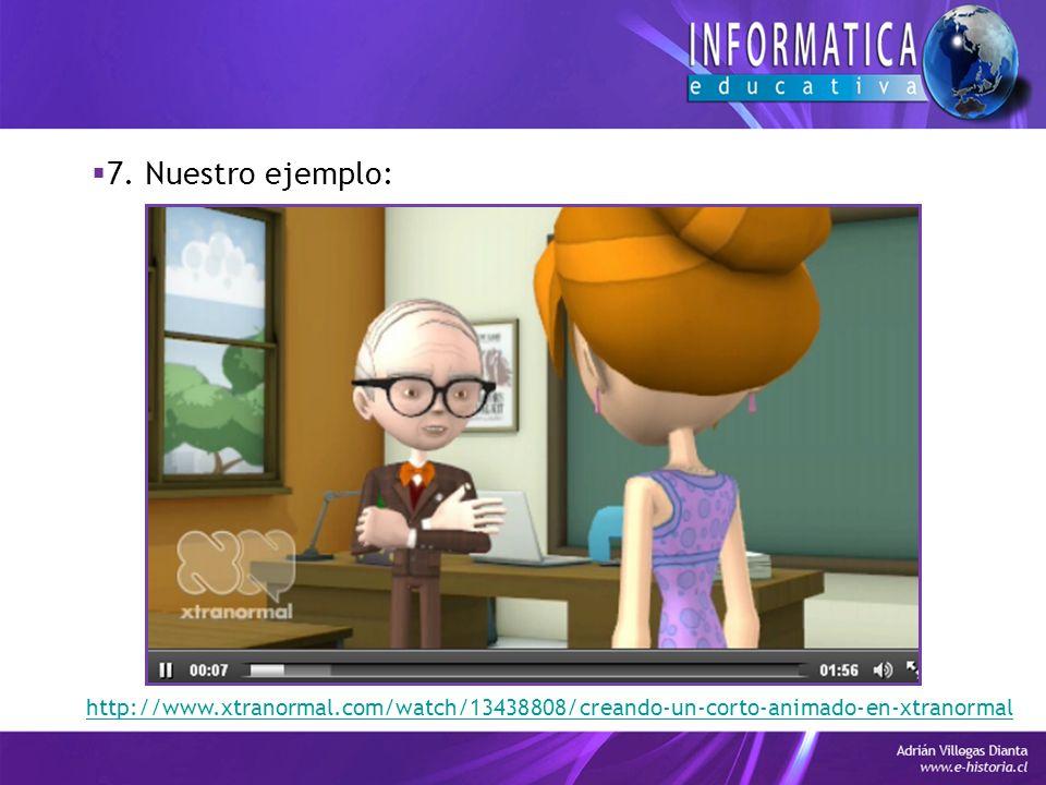 7. Nuestro ejemplo: http://www.xtranormal.com/watch/13438808/creando-un-corto-animado-en-xtranormal