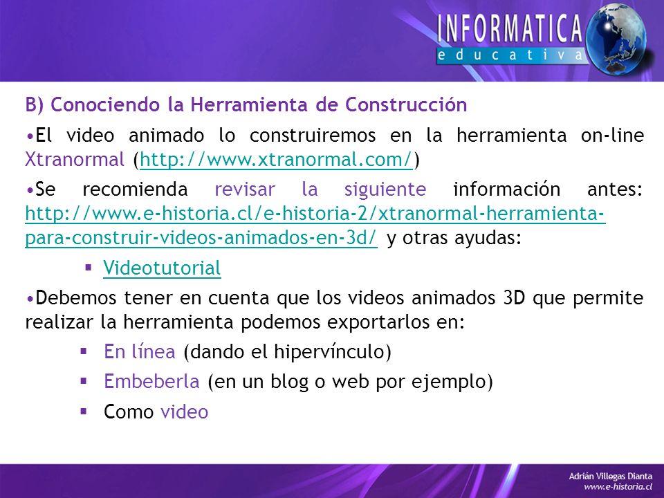 B) Conociendo la Herramienta de Construcción El video animado lo construiremos en la herramienta on-line Xtranormal (http://www.xtranormal.com/)http://www.xtranormal.com/ Se recomienda revisar la siguiente información antes: http://www.e-historia.cl/e-historia-2/xtranormal-herramienta- para-construir-videos-animados-en-3d/ y otras ayudas: http://www.e-historia.cl/e-historia-2/xtranormal-herramienta- para-construir-videos-animados-en-3d/ Videotutorial Debemos tener en cuenta que los videos animados 3D que permite realizar la herramienta podemos exportarlos en: En línea (dando el hipervínculo) Embeberla (en un blog o web por ejemplo) Como video