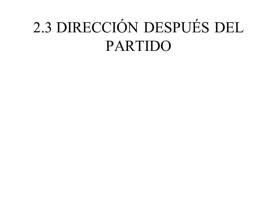 2.3 DIRECCIÓN DESPUÉS DEL PARTIDO