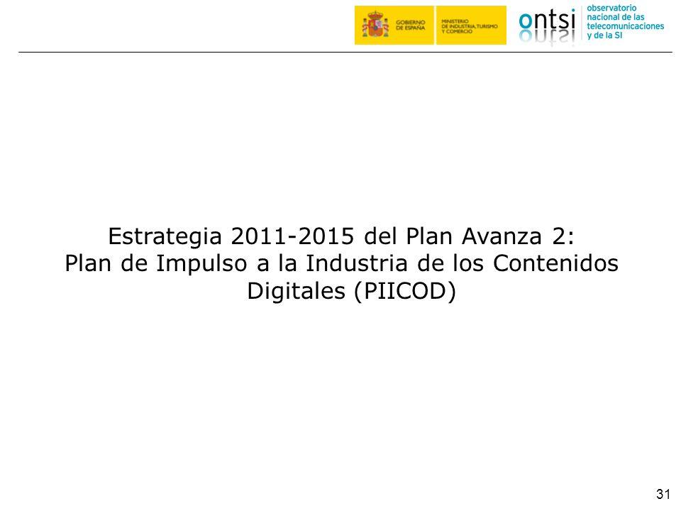 31 Estrategia 2011-2015 del Plan Avanza 2: Plan de Impulso a la Industria de los Contenidos Digitales (PIICOD)
