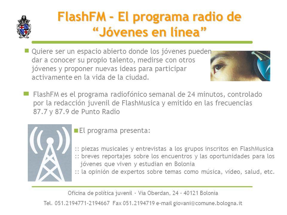FlashFM es el programa radiofónico semanal de 24 minutos, controlado por la redacción juvenil de FlashMusica y emitido en las frecuencias 87.7 y 87.9 de Punto Radio FlashFM - El programa radio de Jóvenes en línea :: piezas musicales y entrevistas a los grupos inscritos en FlashMusica :: breves reportajes sobre los encuentros y las oportunidades para los jóvenes que viven y estudian en Bolonia :: la opinión de expertos sobre temas como música, vídeo, salud, etc.