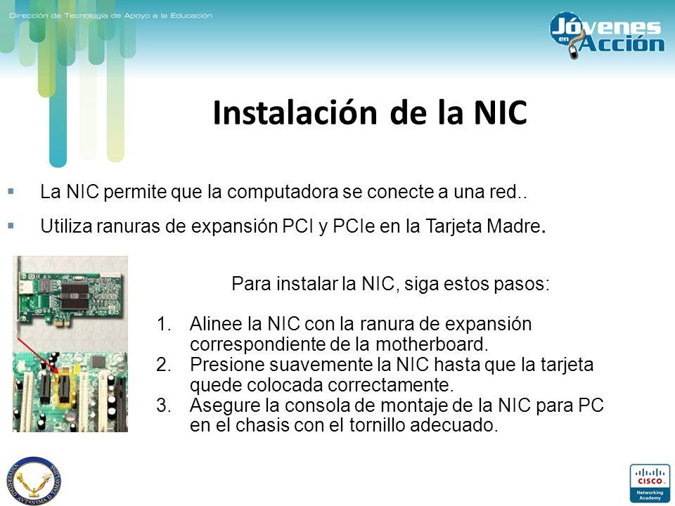 Instalación de la NIC La NIC permite que la computadora se conecte a una red.. Utiliza ranuras de expansión PCI y PCIe en la Tarjeta Madre. Para insta