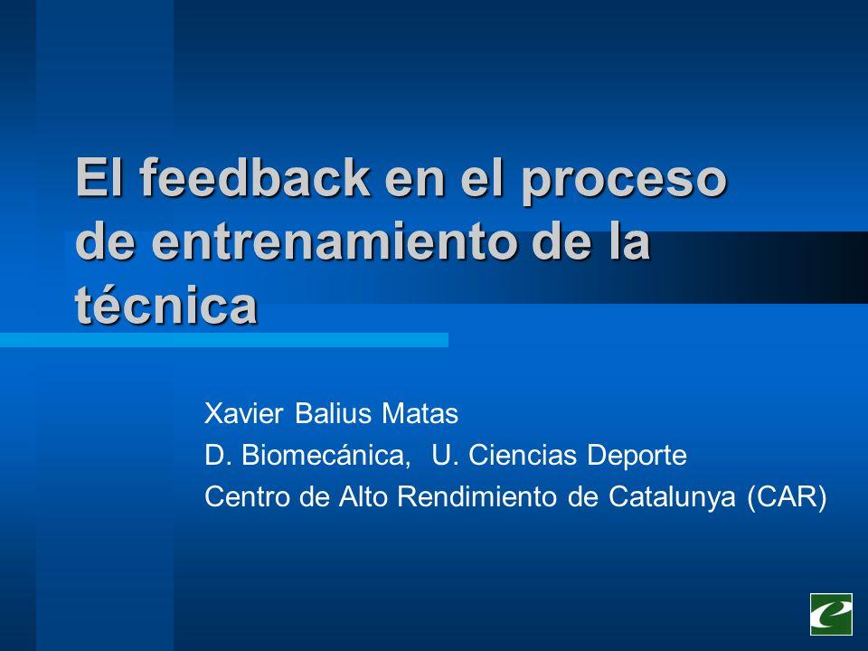 El feedback en el proceso de entrenamiento de la técnica Xavier Balius Matas D. Biomecánica, U. Ciencias Deporte Centro de Alto Rendimiento de Catalun