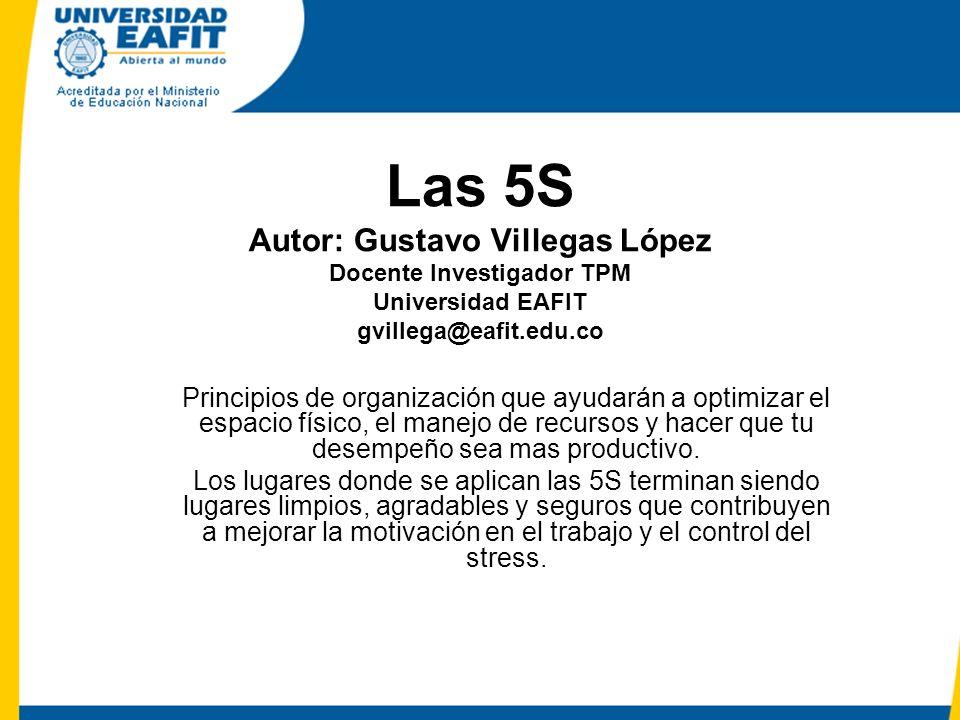 Las 5S Autor: Gustavo Villegas López Docente Investigador TPM Universidad EAFIT gvillega@eafit.edu.co Principios de organización que ayudarán a optimizar el espacio físico, el manejo de recursos y hacer que tu desempeño sea mas productivo.