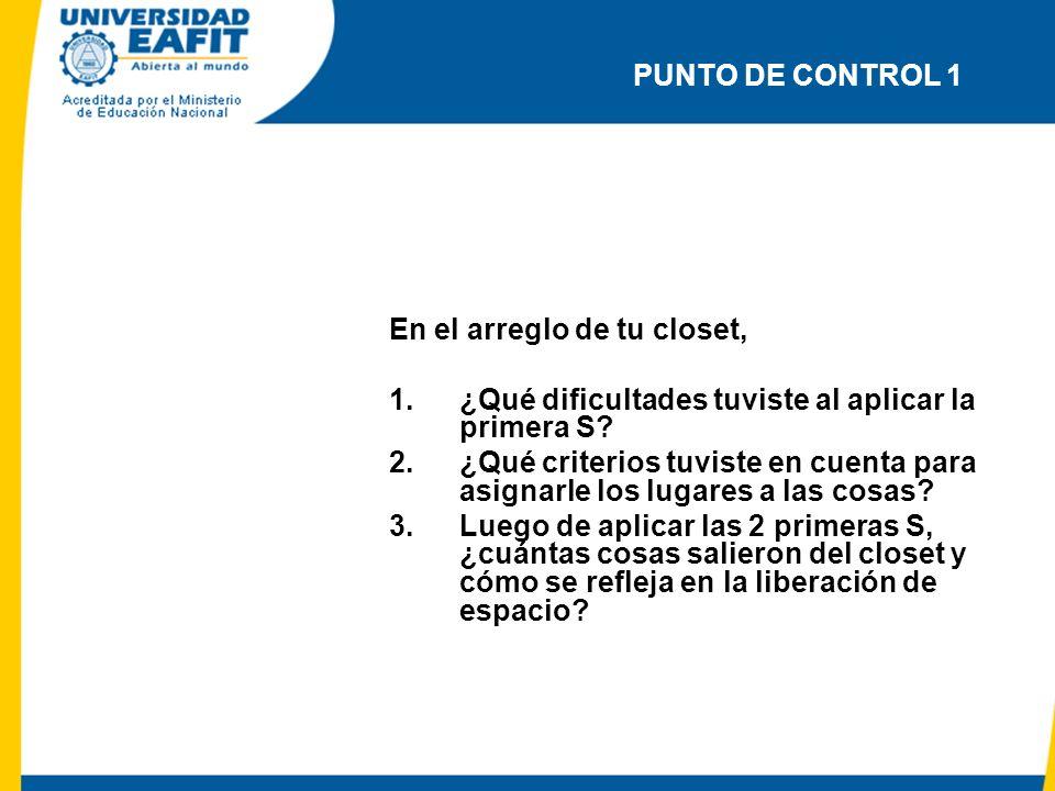 PUNTO DE CONTROL 1 En el arreglo de tu closet, 1.¿Qué dificultades tuviste al aplicar la primera S? 2.¿Qué criterios tuviste en cuenta para asignarle