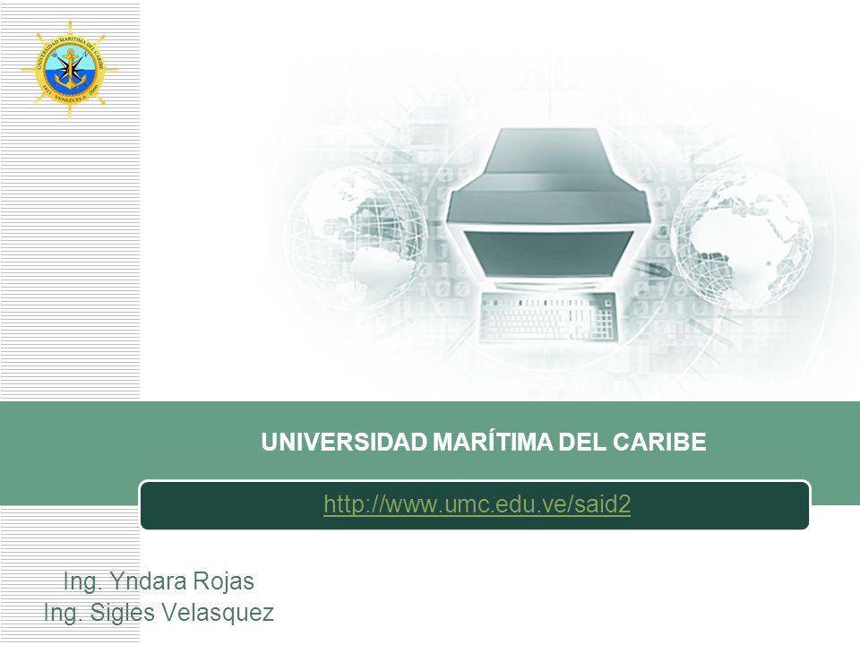 LOGO UNIVERSIDAD MARÍTIMA DEL CARIBE http://www.umc.edu.ve/said2 Ing. Yndara Rojas Ing. Sigles Velasquez
