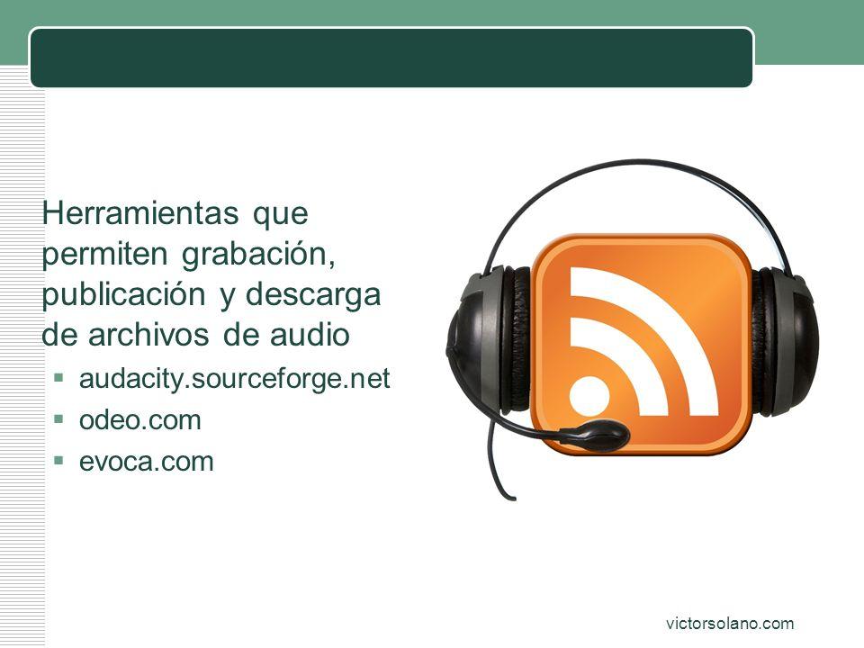 victorsolano.com Audio (podcast) Herramientas que permiten grabación, publicación y descarga de archivos de audio audacity.sourceforge.net odeo.com ev