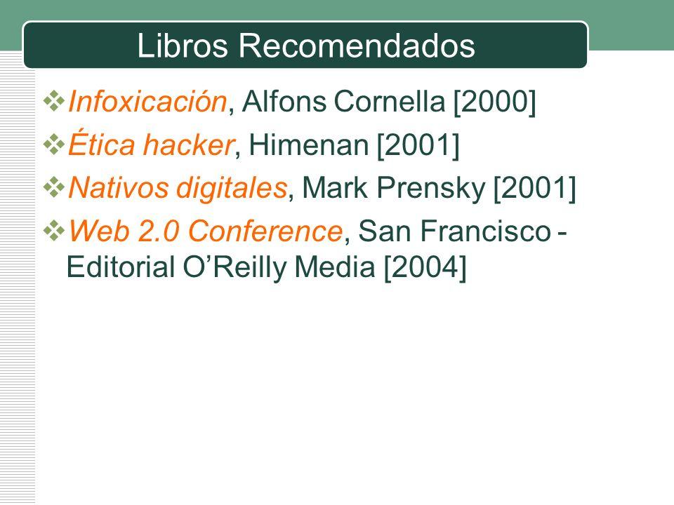 Libros Recomendados Infoxicación, Alfons Cornella [2000] Ética hacker, Himenan [2001] Nativos digitales, Mark Prensky [2001] Web 2.0 Conference, San F