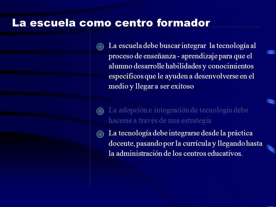 La escuela como centro formador La escuela debe buscar integrar la tecnología al proceso de enseñanza - aprendizaje para que el alumno desarrolle habi