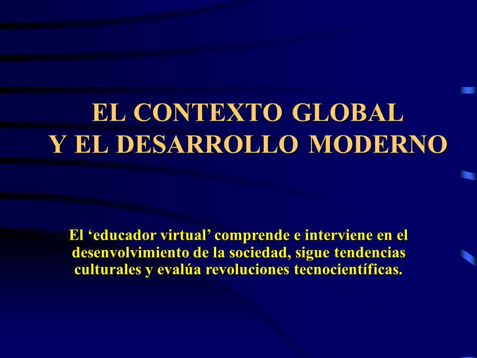 EL CONTEXTO GLOBAL Y EL DESARROLLO MODERNO El educador virtual comprende e interviene en el desenvolvimiento de la sociedad, sigue tendencias cultural