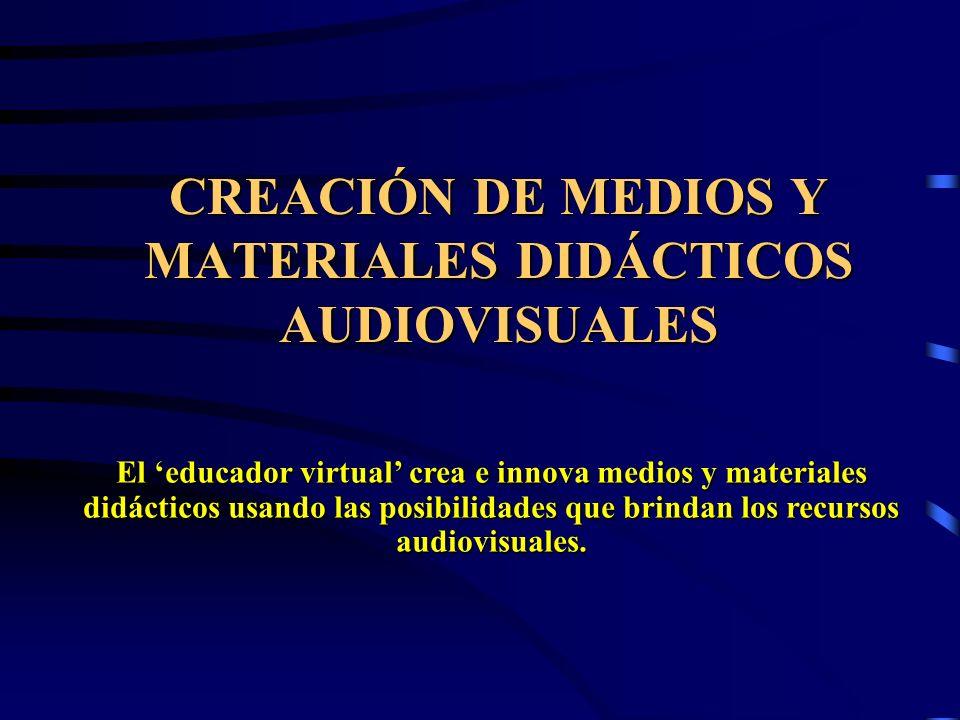 CREACIÓN DE MEDIOS Y MATERIALES DIDÁCTICOS AUDIOVISUALES El educador virtual crea e innova medios y materiales didácticos usando las posibilidades que