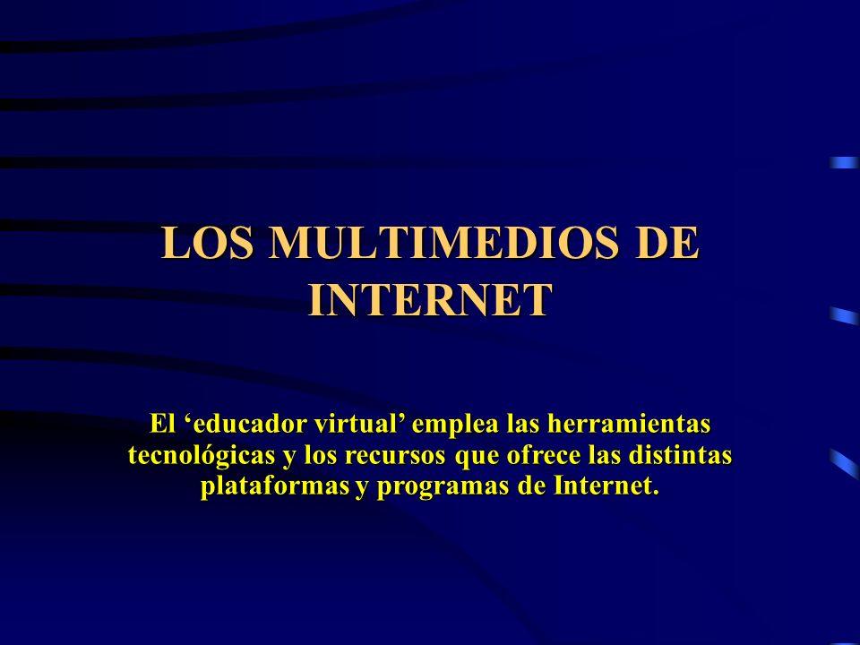LOS MULTIMEDIOS DE INTERNET El educador virtual emplea las herramientas tecnológicas y los recursos que ofrece las distintas plataformas y programas d