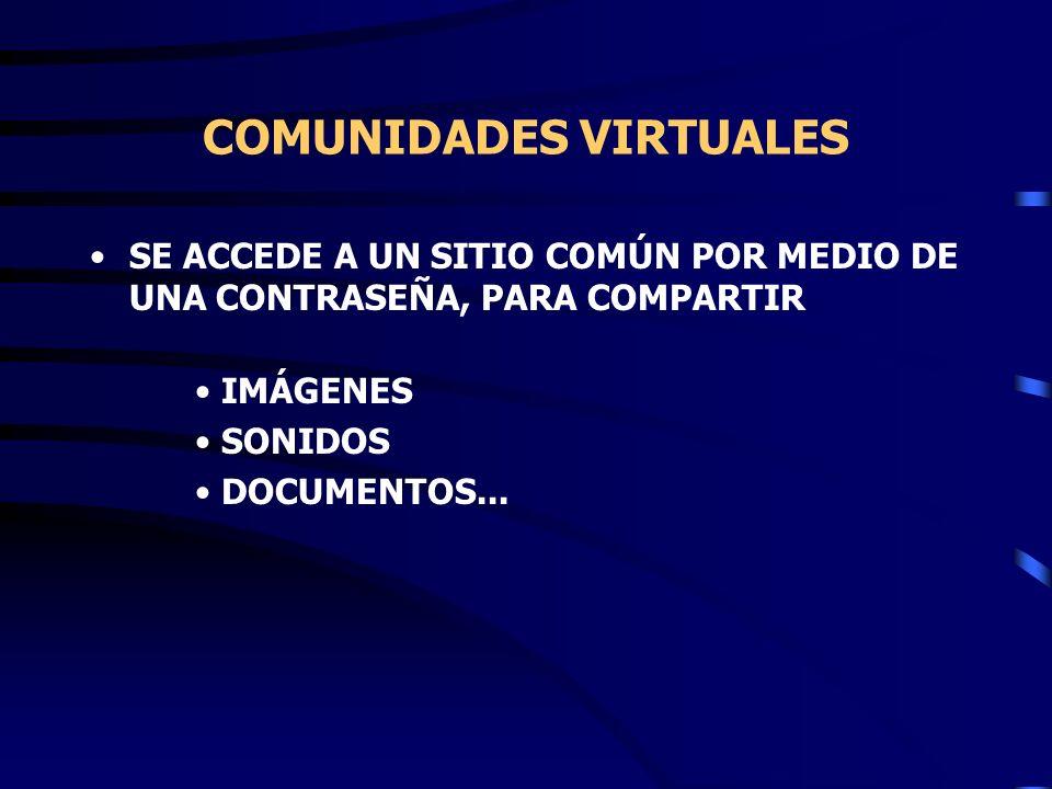 COMUNIDADES VIRTUALES SE ACCEDE A UN SITIO COMÚN POR MEDIO DE UNA CONTRASEÑA, PARA COMPARTIR IMÁGENES SONIDOS DOCUMENTOS...