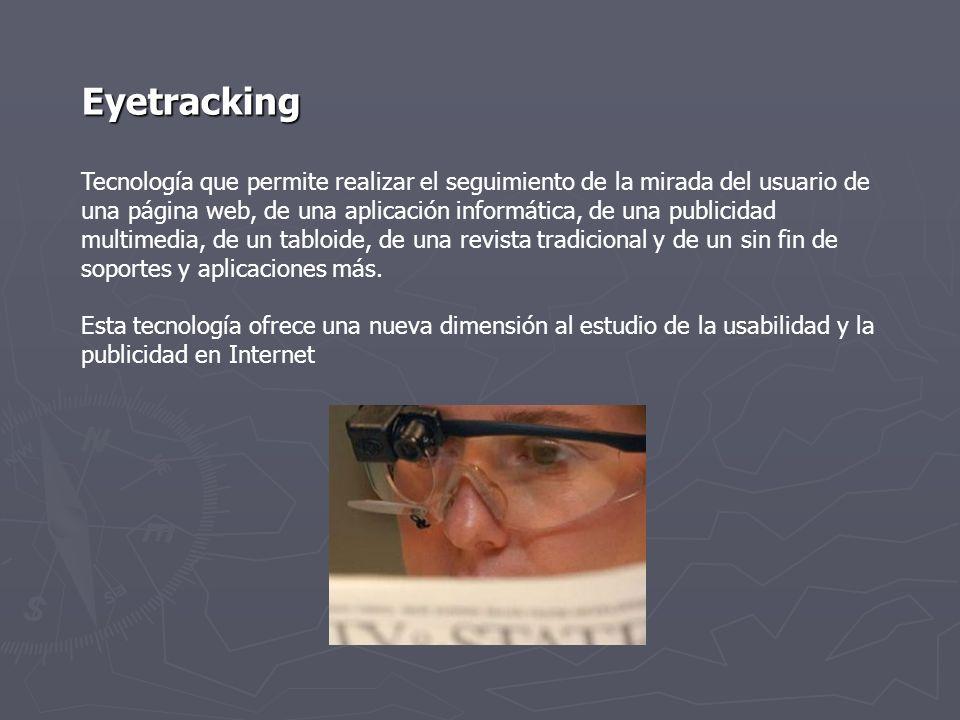 Eyetracking Tecnología que permite realizar el seguimiento de la mirada del usuario de una página web, de una aplicación informática, de una publicida