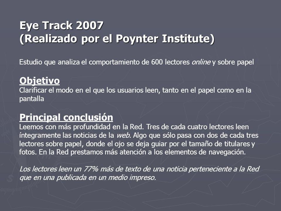 Eye Track 2007 (Realizado por el Poynter Institute) Estudio que analiza el comportamiento de 600 lectores online y sobre papel Objetivo Clarificar el