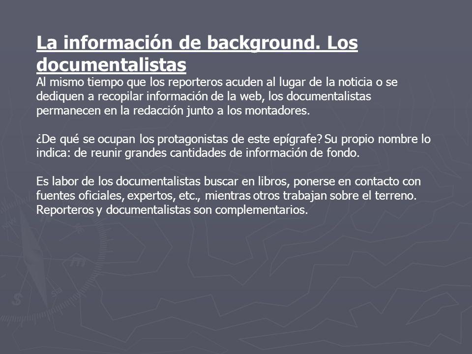 La información de background. Los documentalistas Al mismo tiempo que los reporteros acuden al lugar de la noticia o se dediquen a recopilar informaci