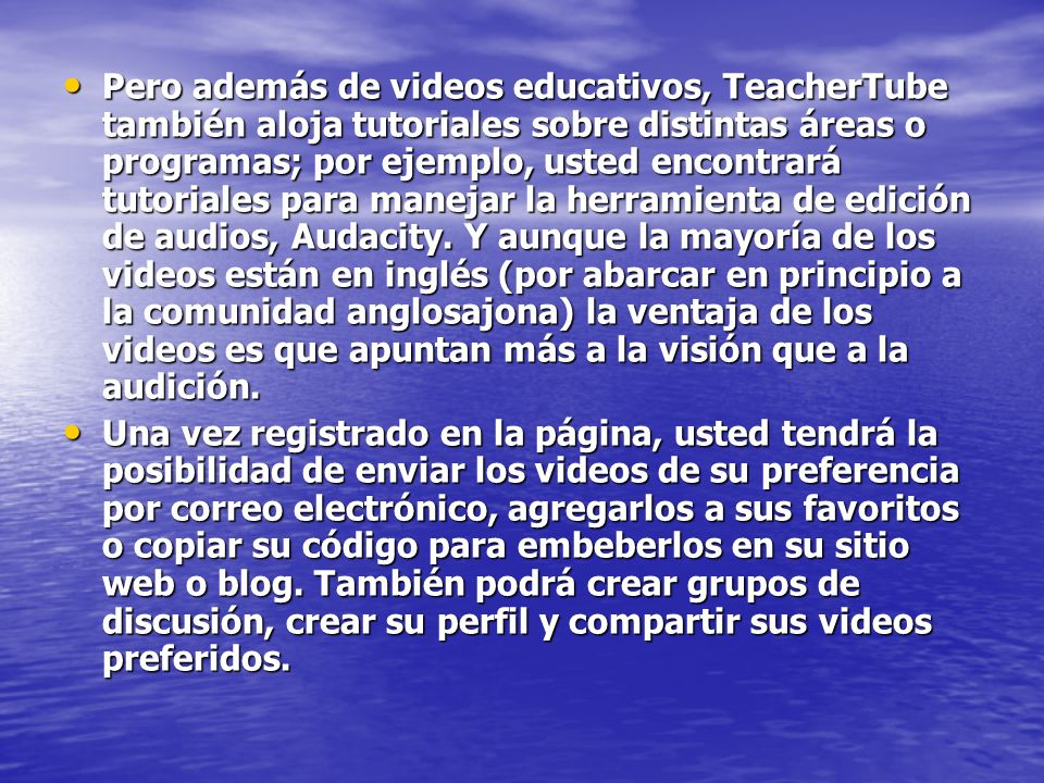 Pero además de videos educativos, TeacherTube también aloja tutoriales sobre distintas áreas o programas; por ejemplo, usted encontrará tutoriales para manejar la herramienta de edición de audios, Audacity.