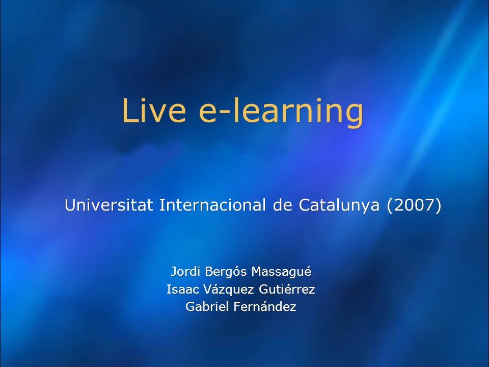 Live e-learning Universitat Internacional de Catalunya (2007) Jordi Bergós Massagué Isaac Vázquez Gutiérrez Gabriel Fernández Universitat Internacional de Catalunya (2007) Jordi Bergós Massagué Isaac Vázquez Gutiérrez Gabriel Fernández