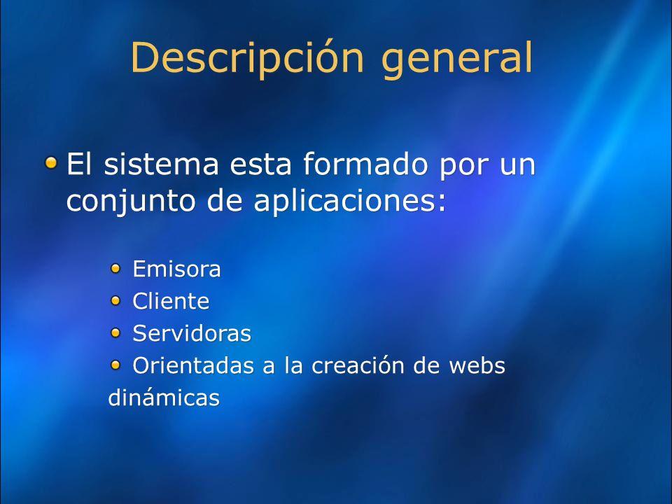 Descripción general El sistema esta formado por un conjunto de aplicaciones: Emisora Cliente Servidoras Orientadas a la creación de webs dinámicas El sistema esta formado por un conjunto de aplicaciones: Emisora Cliente Servidoras Orientadas a la creación de webs dinámicas