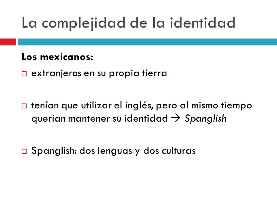 La complejidad de la identidad Los mexicanos: extranjeros en su propia tierra tenían que utilizar el inglés, pero al mismo tiempo querían mantener su