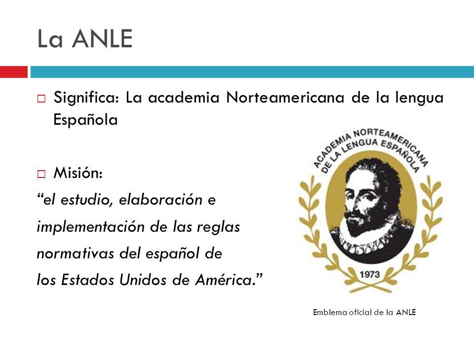 La ANLE Significa: La academia Norteamericana de la lengua Española Misión: el estudio, elaboración e implementación de las reglas normativas del espa