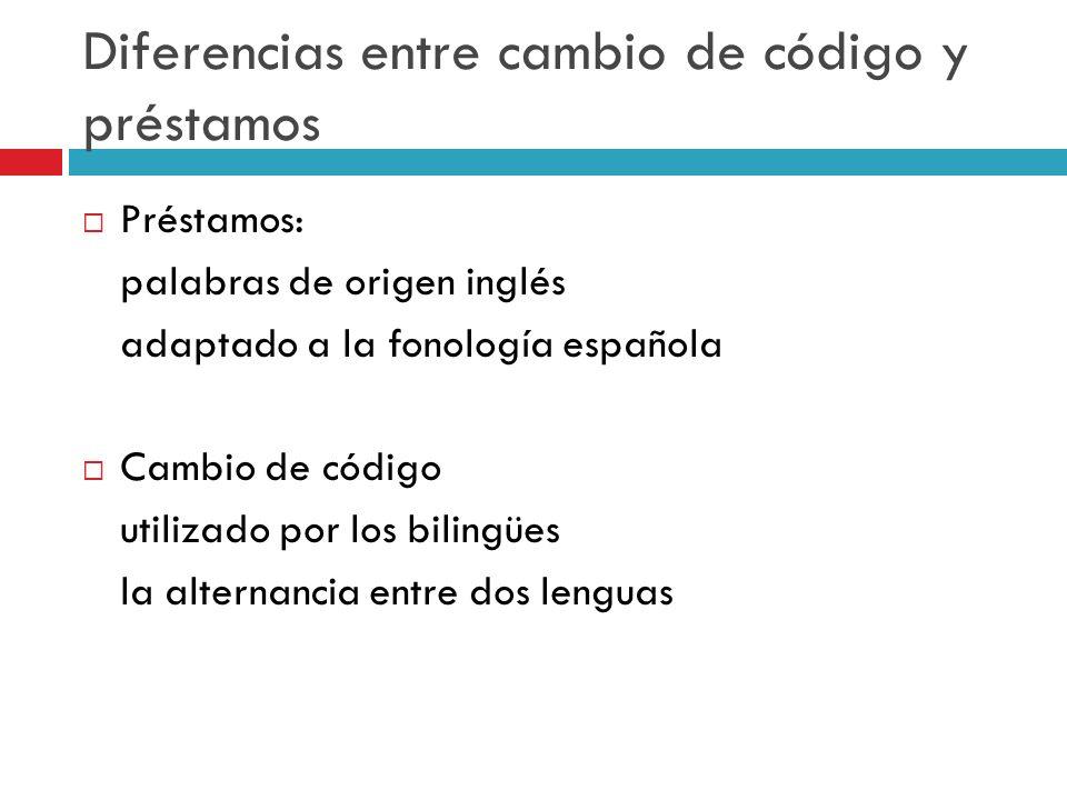 Diferencias entre cambio de código y préstamos Préstamos: palabras de origen inglés adaptado a la fonología española Cambio de código utilizado por lo
