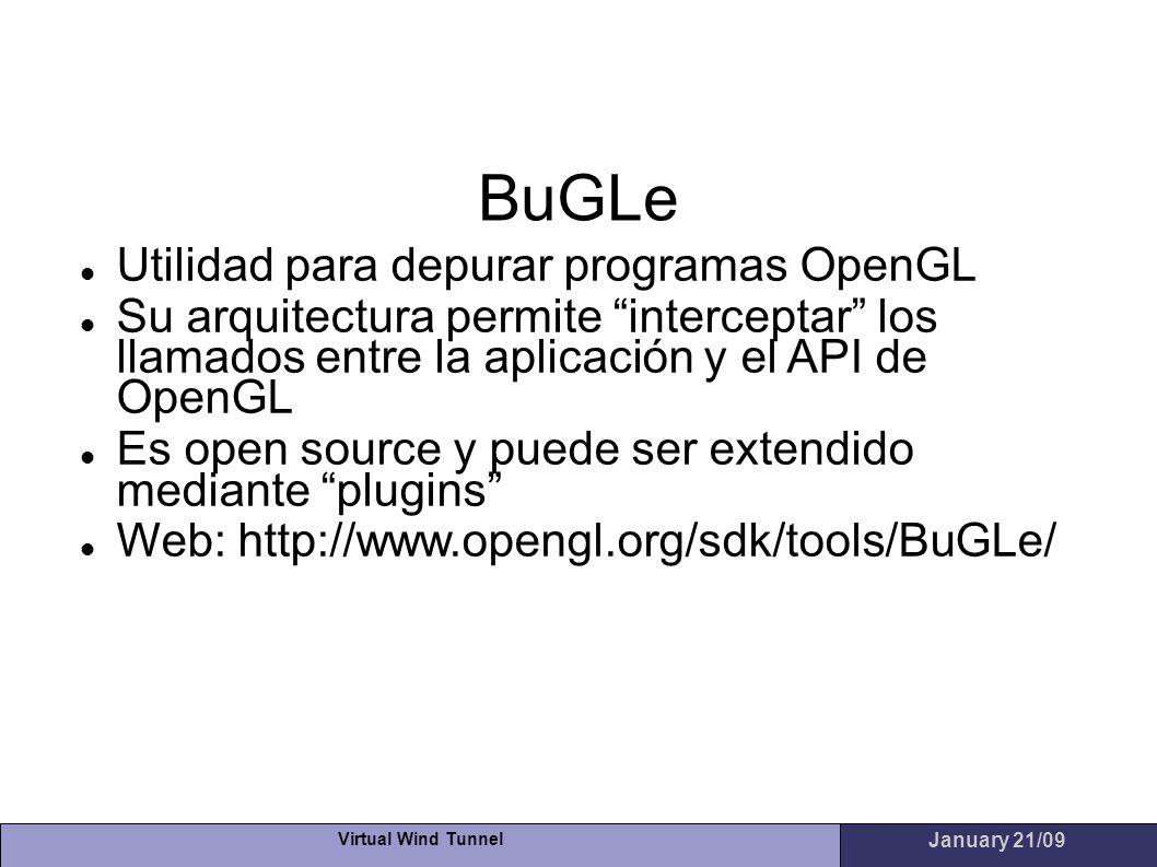 Virtual Wind Tunnel January 21/09 BuGLe Utilidad para depurar programas OpenGL Su arquitectura permite interceptar los llamados entre la aplicación y