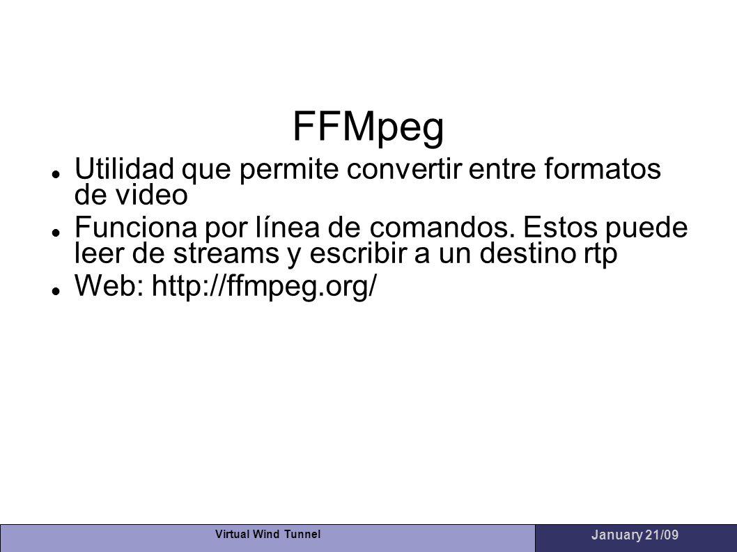 Virtual Wind Tunnel January 21/09 FFMpeg Utilidad que permite convertir entre formatos de video Funciona por línea de comandos. Estos puede leer de st