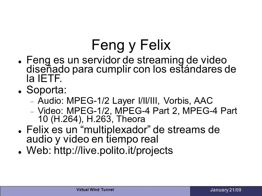 Virtual Wind Tunnel January 21/09 Feng y Felix Feng es un servidor de streaming de video diseñado para cumplir con los estándares de la IETF. Soporta:
