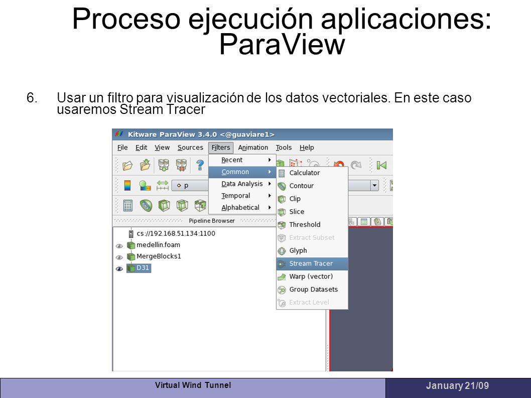 Virtual Wind Tunnel January 21/09 Proceso ejecución aplicaciones: ParaView 6.Usar un filtro para visualización de los datos vectoriales. En este caso