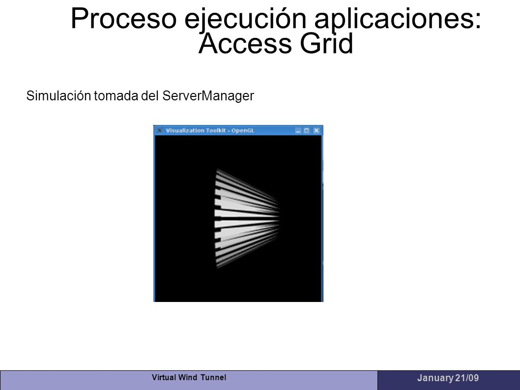 Virtual Wind Tunnel January 21/09 Proceso ejecución aplicaciones: Access Grid Simulación tomada del ServerManager