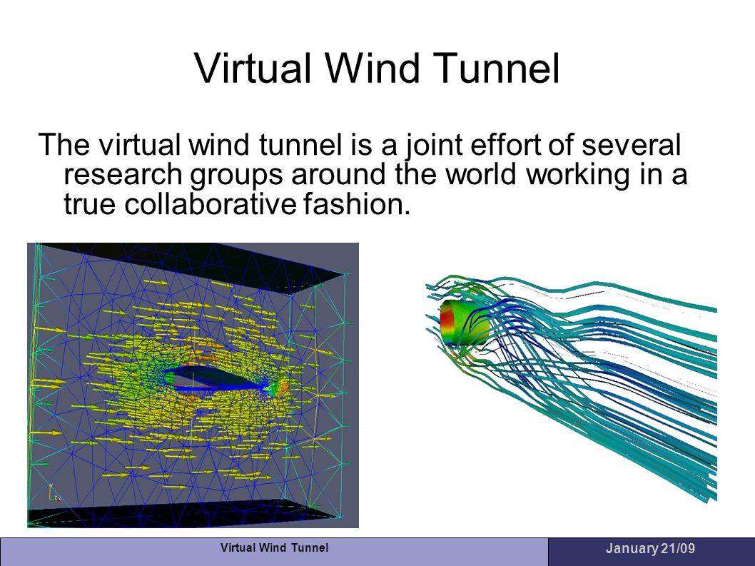 Virtual Wind Tunnel January 21/09 Virtual Wind Tunnel The virtual wind tunnel is a joint effort of several research groups around the world working in