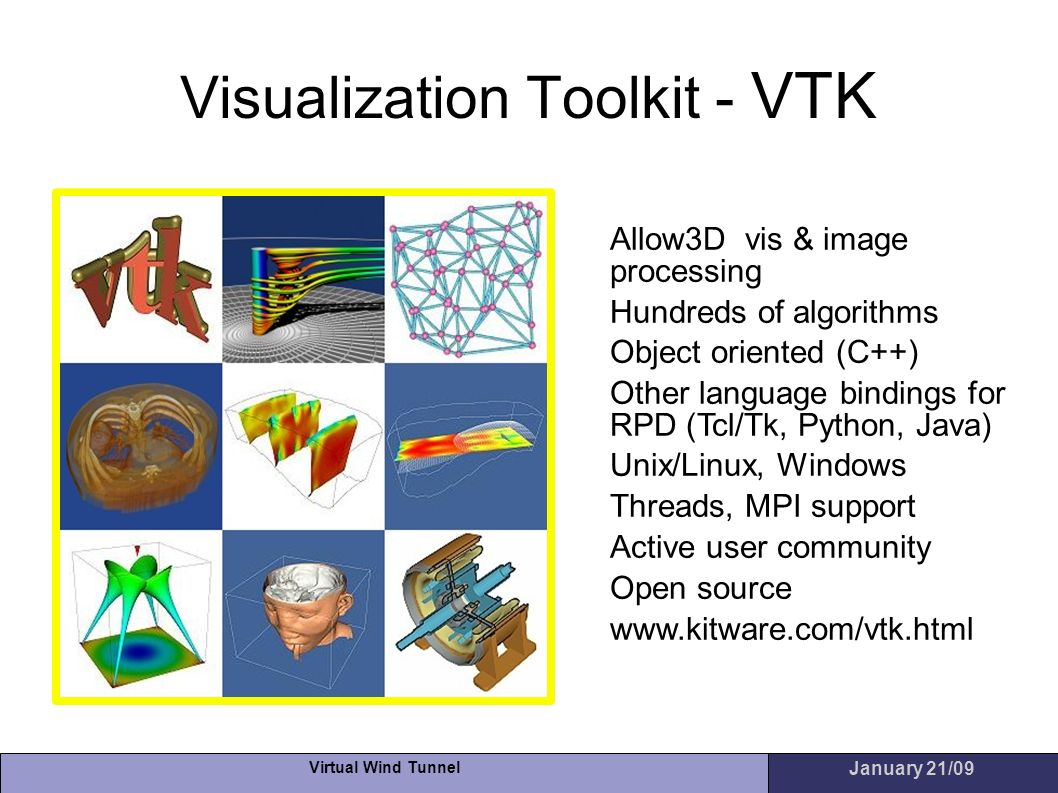 Virtual Wind Tunnel January 21/09 Visualization Toolkit - VTK Allow3D vis & image processing Hundreds of algorithms Object oriented (C++) Other langua