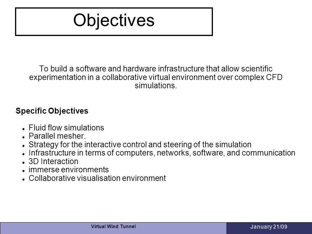 Virtual Wind Tunnel January 21/09 Objectives To build a software and hardware infrastructure that allow scientific experimentation in a collaborative