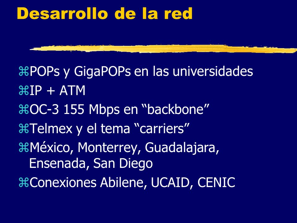 Desarrollo de la red zPOPs y GigaPOPs en las universidades zIP + ATM zOC-3 155 Mbps en backbone zTelmex y el tema carriers zMéxico, Monterrey, Guadalajara, Ensenada, San Diego zConexiones Abilene, UCAID, CENIC