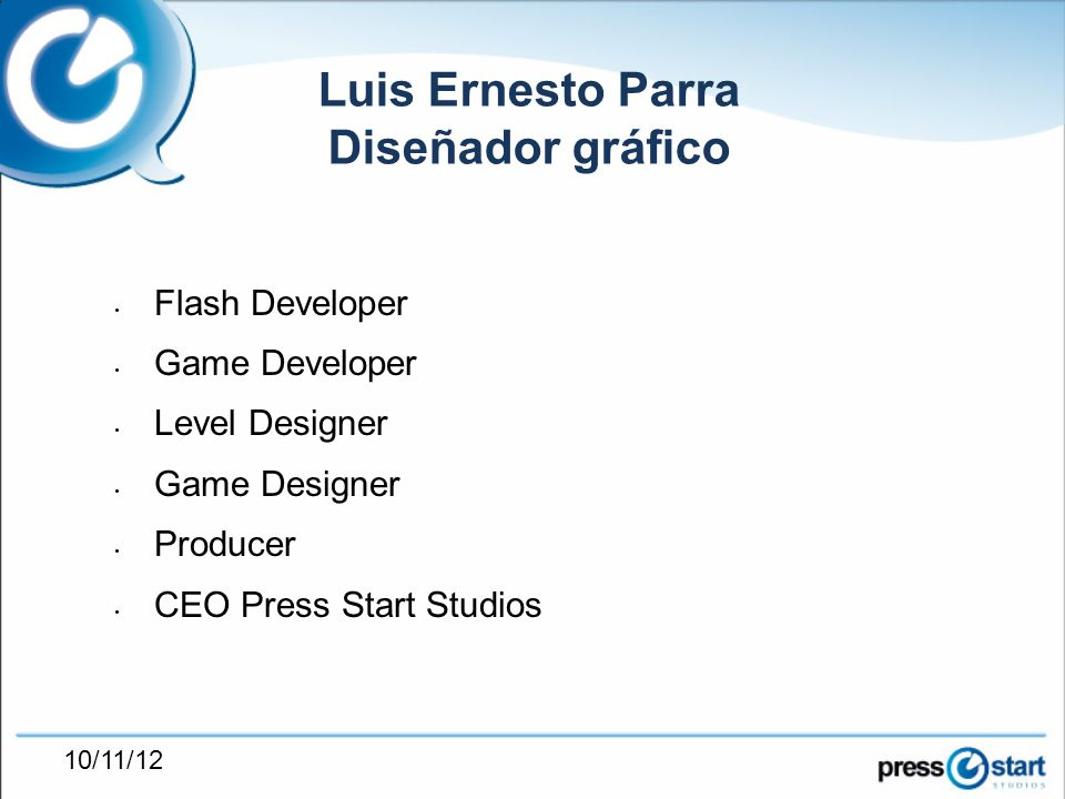10/11/12 Flash Developer Game Developer Level Designer Game Designer Producer CEO Press Start Studios Luis Ernesto Parra Diseñador gráfico