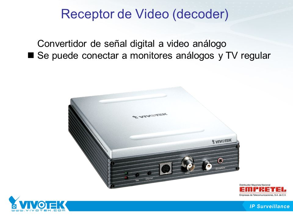 Receptor de Video (decoder) Converting digital signal to analog video It can be connected to regular TV sets, analog monitors Convertidor de señal digital a video análogo Se puede conectar a monitores análogos y TV regular