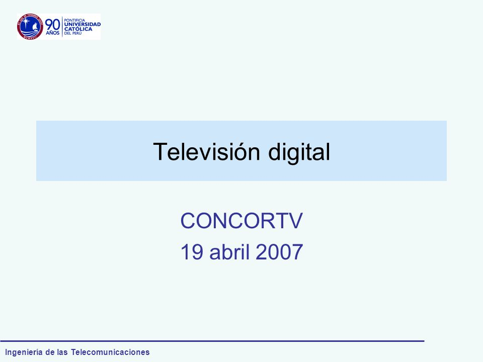 Ingeniería de las Telecomunicaciones Televisión digital CONCORTV 19 abril 2007