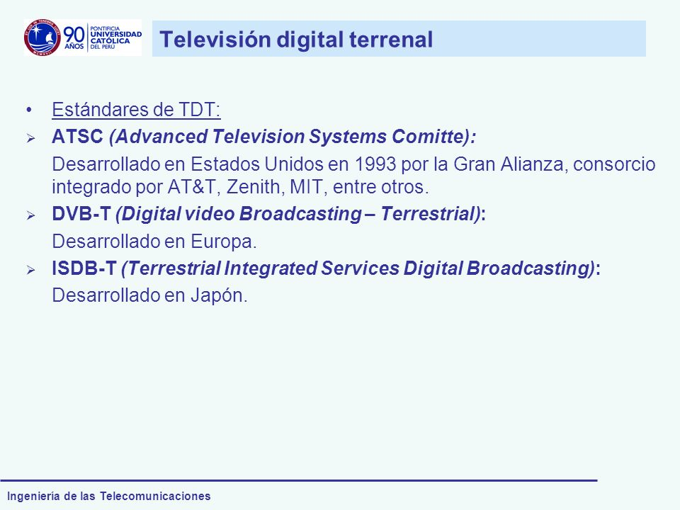 Ingeniería de las Telecomunicaciones Televisión digital terrenal Estándares de TDT: ATSC (Advanced Television Systems Comitte): Desarrollado en Estado