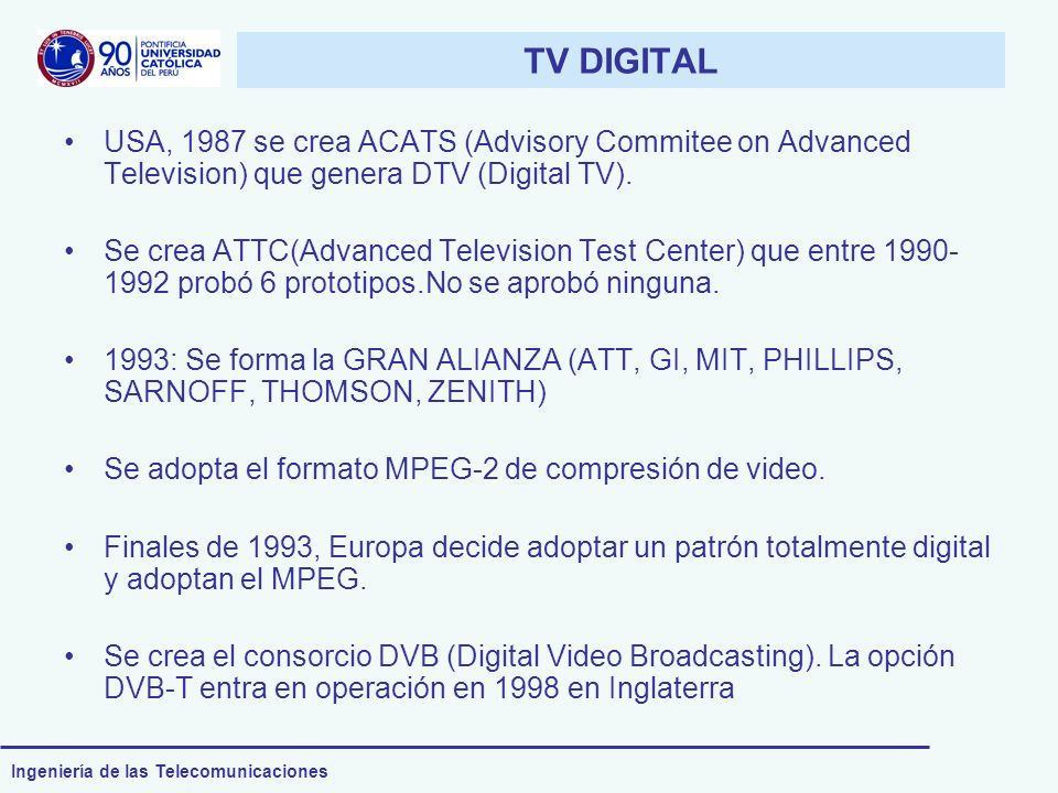 Ingeniería de las Telecomunicaciones TV DIGITAL USA, 1987 se crea ACATS (Advisory Commitee on Advanced Television) que genera DTV (Digital TV). Se cre