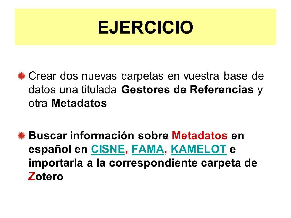 EJERCICIO Crear dos nuevas carpetas en vuestra base de datos una titulada Gestores de Referencias y otra Metadatos Buscar información sobre Metadatos