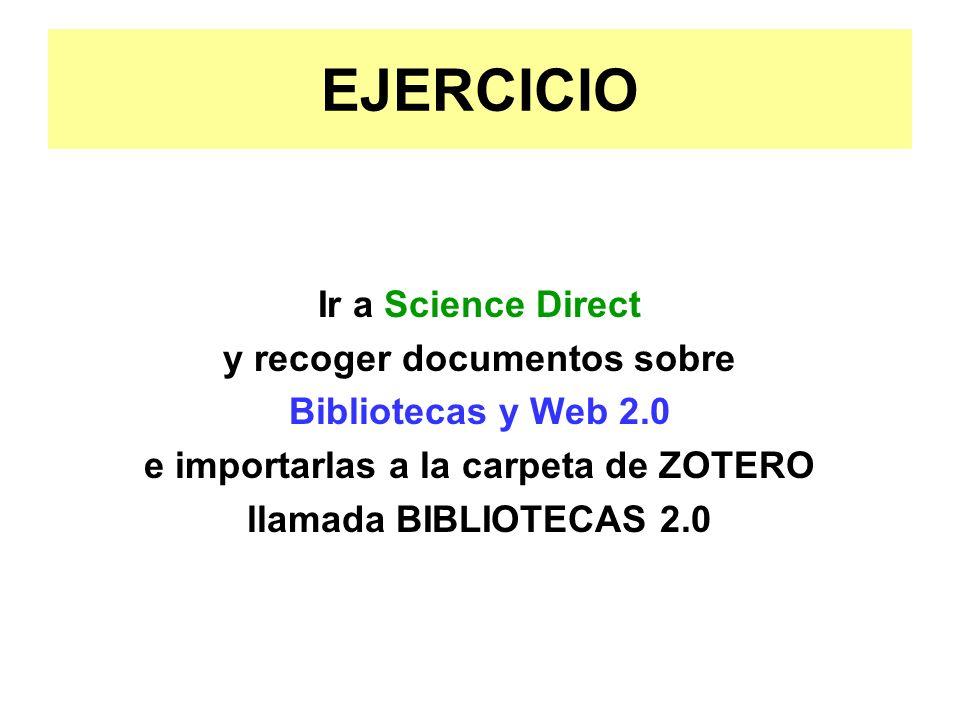 EJERCICIO Ir a Science Direct y recoger documentos sobre Bibliotecas y Web 2.0 e importarlas a la carpeta de ZOTERO llamada BIBLIOTECAS 2.0
