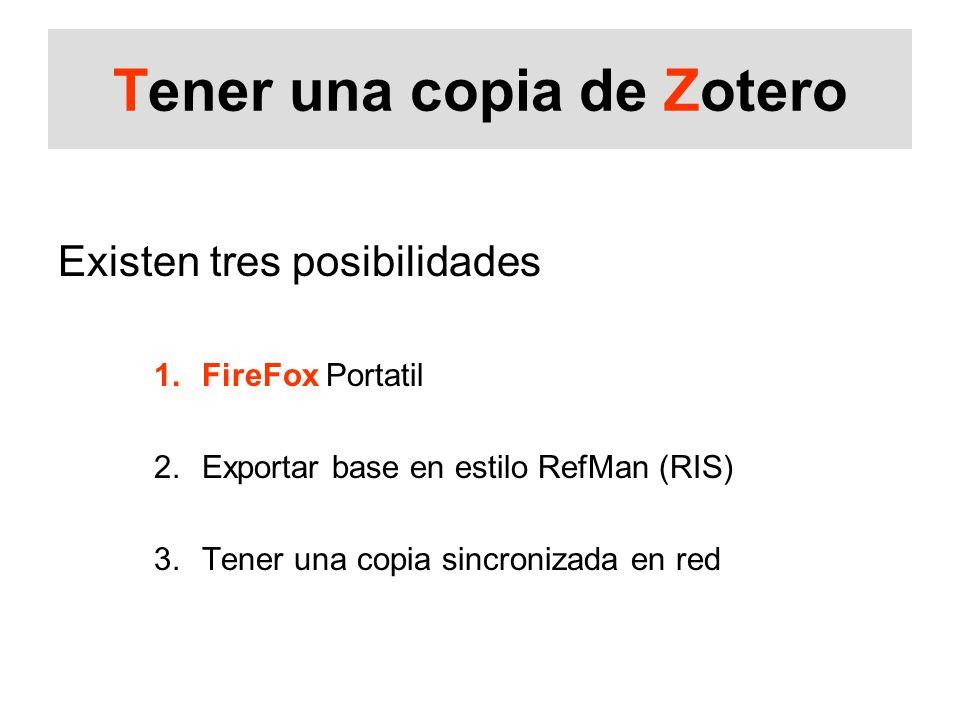 Tener una copia de Zotero Existen tres posibilidades 1.FireFox Portatil 2.Exportar base en estilo RefMan (RIS) 3.Tener una copia sincronizada en red