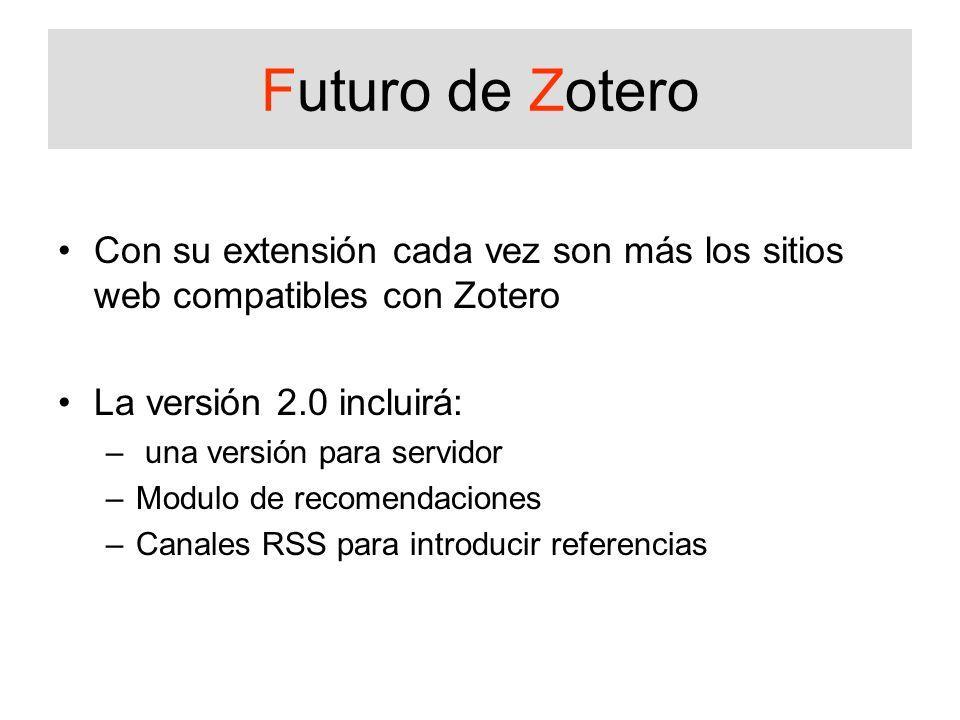 Futuro de Zotero Con su extensión cada vez son más los sitios web compatibles con Zotero La versión 2.0 incluirá: – una versión para servidor –Modulo