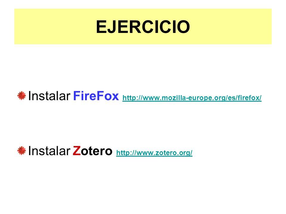 EJERCICIO Instalar FireFox http://www.mozilla-europe.org/es/firefox/ http://www.mozilla-europe.org/es/firefox/ Instalar Zotero http://www.zotero.org/