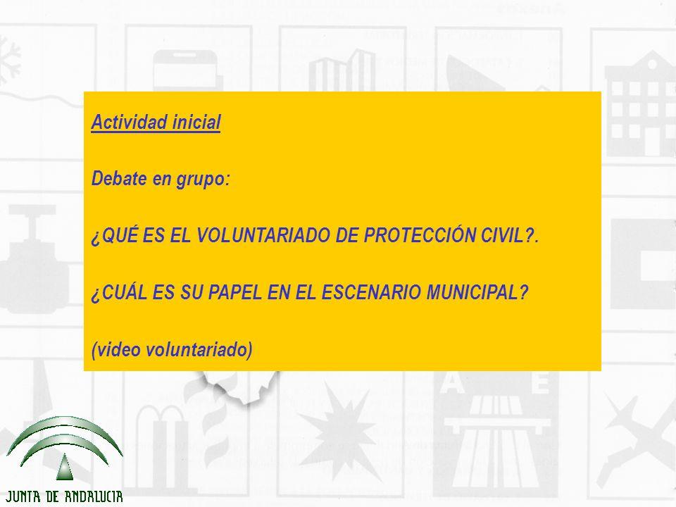 Actividad inicial Debate en grupo: ¿QUÉ ES EL VOLUNTARIADO DE PROTECCIÓN CIVIL?. ¿CUÁL ES SU PAPEL EN EL ESCENARIO MUNICIPAL? (video voluntariado)