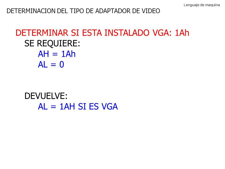DETERMINACION DEL TIPO DE ADAPTADOR DE VIDEO DETERMINAR SI ESTA INSTALADO VGA: 1Ah SE REQUIERE: AH = 1Ah AL = 0 DEVUELVE: AL = 1AH SI ES VGA Lenguaje de maquina