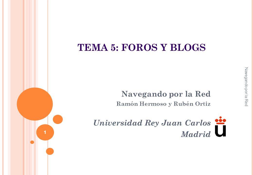 Navegando por la Red Ramón Hermoso y Rubén Ortiz Universidad Rey Juan Carlos Madrid Navegando por la Red 1 TEMA 5: FOROS Y BLOGS